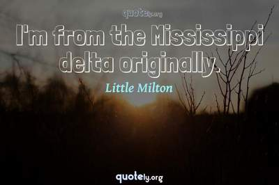Photo Quote of I'm from the Mississippi delta originally.