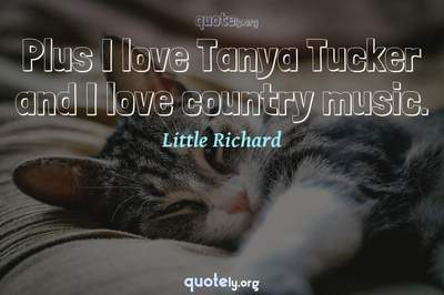 Photo Quote of Plus I love Tanya Tucker and I love country music.