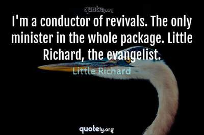 Photo Quote of I'm a conductor of revivals. The only minister in the whole package. Little Richard, the evangelist.