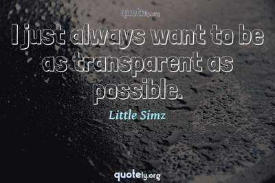 Photo Quote of I just always want to be as transparent as possible.