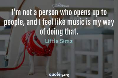 Photo Quote of I'm not a person who opens up to people, and I feel like music is my way of doing that.