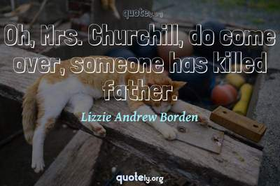 Photo Quote of Oh, Mrs. Churchill, do come over, someone has killed father.