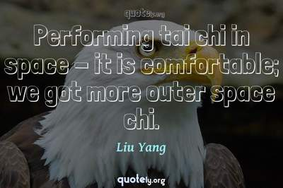 Photo Quote of Performing tai chi in space - it is comfortable; we got more outer space chi.