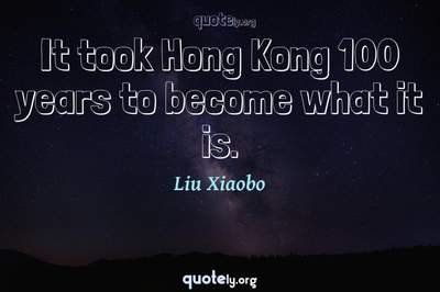 Photo Quote of It took Hong Kong 100 years to become what it is.