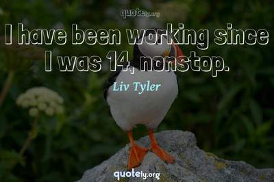 Photo Quote of I have been working since I was 14, nonstop.