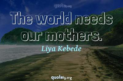 Photo Quote of The world needs our mothers.