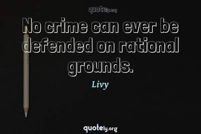 Photo Quote of No crime can ever be defended on rational grounds.