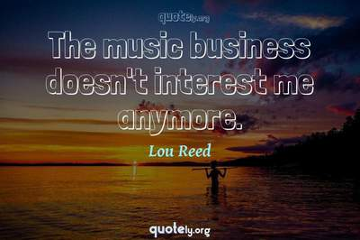 Photo Quote of The music business doesn't interest me anymore.