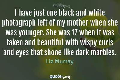 Photo Quote of I have just one black and white photograph left of my mother when she was younger. She was 17 when it was taken and beautiful with wispy curls and eyes that shone like dark marbles.