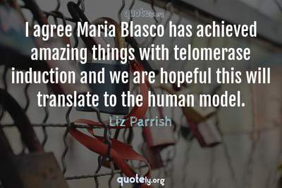 Photo Quote of I agree Maria Blasco has achieved amazing things with telomerase induction and we are hopeful this will translate to the human model.