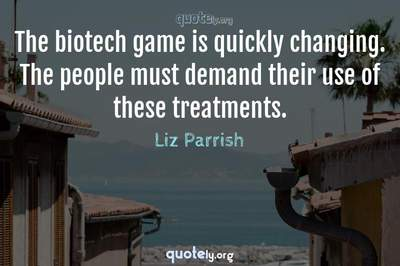 Photo Quote of The biotech game is quickly changing. The people must demand their use of these treatments.