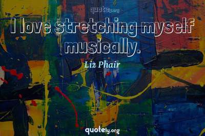 Photo Quote of I love stretching myself musically.