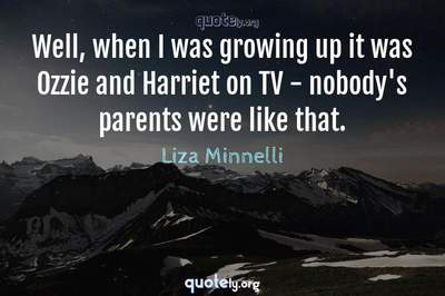 Photo Quote of Well, when I was growing up it was Ozzie and Harriet on TV - nobody's parents were like that.