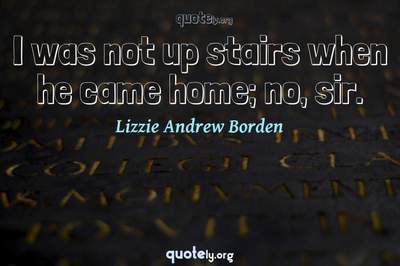 Photo Quote of I was not up stairs when he came home; no, sir.