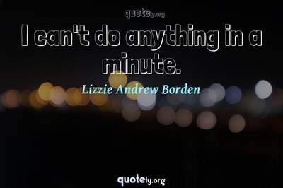 Photo Quote of I can't do anything in a minute.