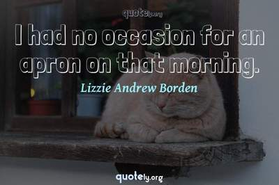 Photo Quote of I had no occasion for an apron on that morning.