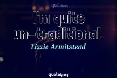 Photo Quote of I'm quite un-traditional.