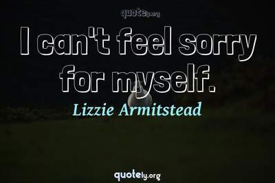Photo Quote of I can't feel sorry for myself.