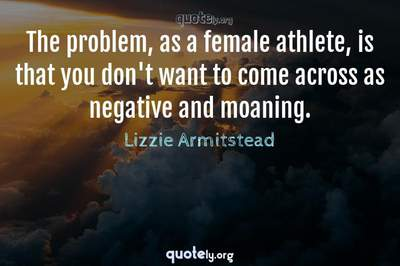 Photo Quote of The problem, as a female athlete, is that you don't want to come across as negative and moaning.