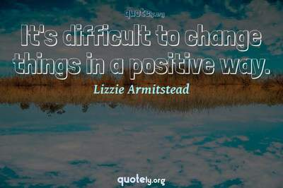 Photo Quote of It's difficult to change things in a positive way.