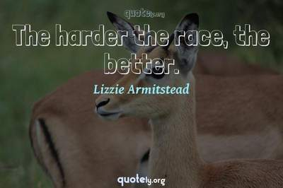 Photo Quote of The harder the race, the better.