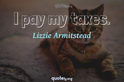 Photo Quote of I pay my taxes.