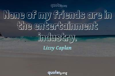Photo Quote of None of my friends are in the entertainment industry.