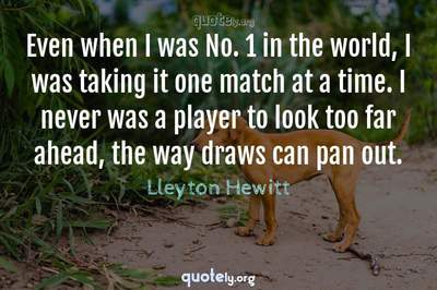 Photo Quote of Even when I was No. 1 in the world, I was taking it one match at a time. I never was a player to look too far ahead, the way draws can pan out.
