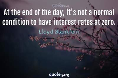 Photo Quote of At the end of the day, it's not a normal condition to have interest rates at zero.