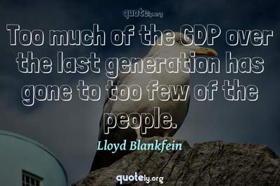 Photo Quote of Too much of the GDP over the last generation has gone to too few of the people.