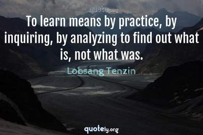 Photo Quote of To learn means by practice, by inquiring, by analyzing to find out what is, not what was.