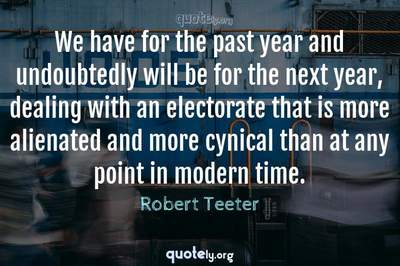 Photo Quote of We have for the past year and undoubtedly will be for the next year, dealing with an electorate that is more alienated and more cynical than at any point in modern time.