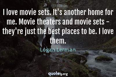 Photo Quote of I love movie sets. It's another home for me. Movie theaters and movie sets - they're just the best places to be. I love them.