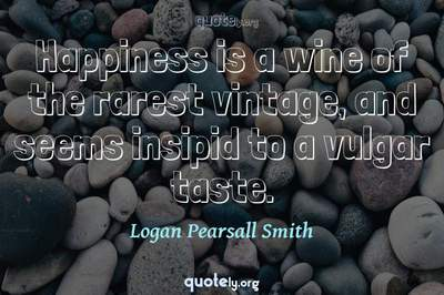 Photo Quote of Happiness is a wine of the rarest vintage, and seems insipid to a vulgar taste.