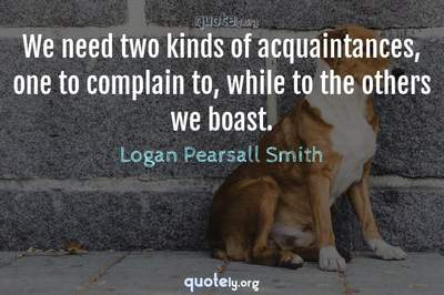 Photo Quote of We need two kinds of acquaintances, one to complain to, while to the others we boast.
