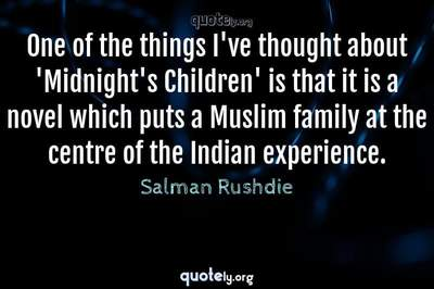 Photo Quote of One of the things I've thought about 'Midnight's Children' is that it is a novel which puts a Muslim family at the centre of the Indian experience.