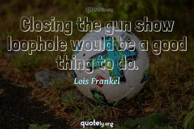 Photo Quote of Closing the gun show loophole would be a good thing to do.