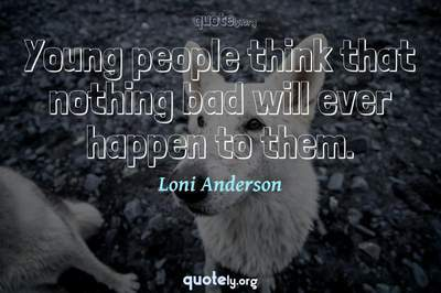Photo Quote of Young people think that nothing bad will ever happen to them.