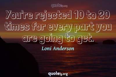 Photo Quote of You're rejected 10 to 20 times for every part you are going to get.
