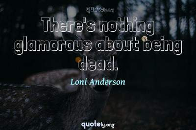 Photo Quote of There's nothing glamorous about being dead.