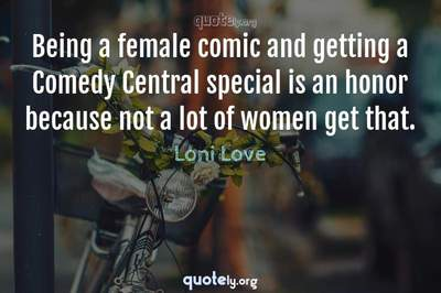 Photo Quote of Being a female comic and getting a Comedy Central special is an honor because not a lot of women get that.