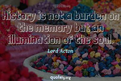 Photo Quote of History is not a burden on the memory but an illumination of the soul.