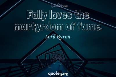Photo Quote of Folly loves the martyrdom of fame.