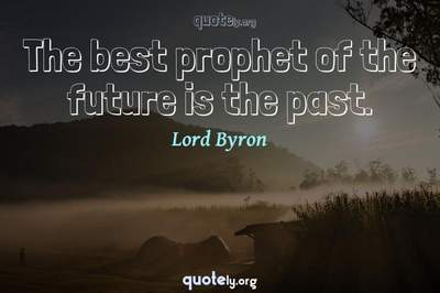 Photo Quote of The best prophet of the future is the past.