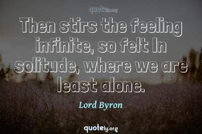 Photo Quote of Then stirs the feeling infinite, so felt In solitude, where we are least alone.