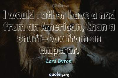 Photo Quote of I would rather have a nod from an American, than a snuff-box from an emperor.