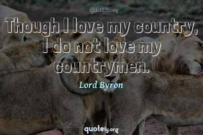 Photo Quote of Though I love my country, I do not love my countrymen.