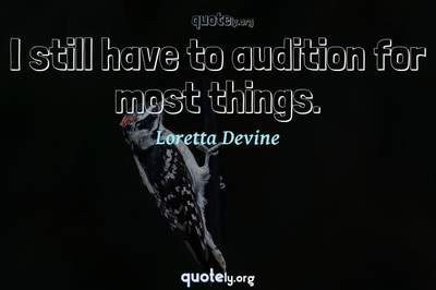Photo Quote of I still have to audition for most things.