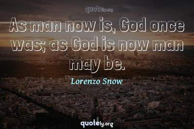 Photo Quote of As man now is, God once was; as God is now man may be.