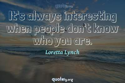 Photo Quote of It's always interesting when people don't know who you are.